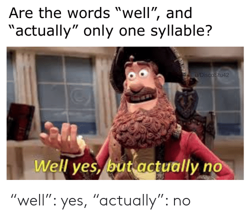 """Only One, Yes, and One: Are the words """"well"""", and  """"actually"""" only one syllable?  u/DiscoStu42  Well yes, but actually no """"well"""": yes, """"actually"""": no"""