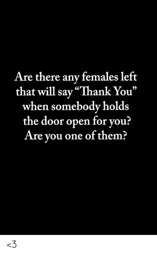 "Memes, Thank You, and Are There Any: Are there any females left  that will say ""Thank You""  when somebody holds  the door open for you?  Are you one of them? <3"
