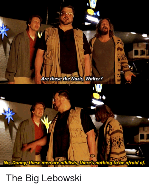 The Big Lebowski, Big, and Big Lebowski: Are these the Nazis, Walter?  No, Donny, these men are nihilists, there3nothing to be afraid of. The Big Lebowski
