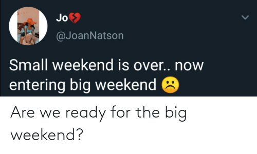 Weekend, Big, and For: Are we ready for the big weekend?