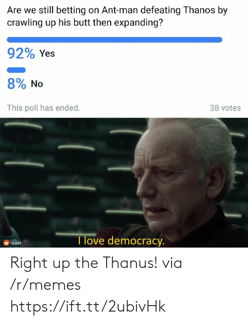 Butt, Memes, and Reddit: Are we still betting on Ant-man defeating Thanos by  crawling up his butt then expanding?  92% Yes  8% No  This poll has ended.  38 votes  Tlove democracy.  reddit Right up the Thanus! via /r/memes https://ift.tt/2ubivHk