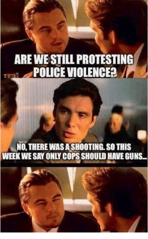 "Guns, Police, and Cops: ARE WE STILL PROTESTING  POLICE VIOLENCE?  -""NO, THERE WAS ASHOOTING, SO THIS  WEEK WE SAY ONLY COPS SHOULD HAVE GUNS"