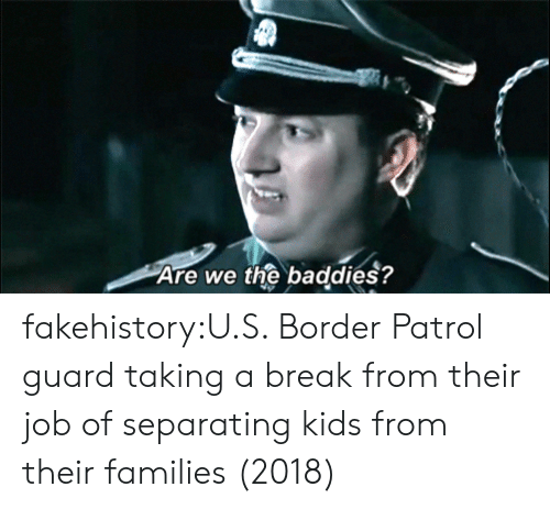 Tumblr, Blog, and Break: Are we the baddies? fakehistory:U.S. Border Patrol guard taking a break from their job of separating kids from their families (2018)