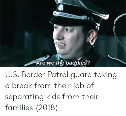 Break, Kids, and Job: Are we the baddies? U.S. Border Patrol guard taking a break from their job of separating kids from their families (2018)