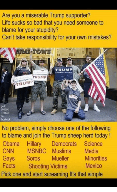 Bad, Choose One, and cnn.com: Are you a miserable Trump supporter?  Life sucks so bad that you need someone to  blame for your stupidity?  Can't take responsibility for your own mistakes?  TOWE  TRUMP  ANDS WITH  TRUMP  STANDS WITH  TRUMP  UNION  on  facebook  No problem, simply choose one of the following  to blame and join the Trump sheep herd today!  Obama Hillary Democrats Science  CNN MSNBC Muslims Media  Gays Soros Mueller Minorities  Facts Shooting Victims Mexico  Pick one and start screaming It's that simple