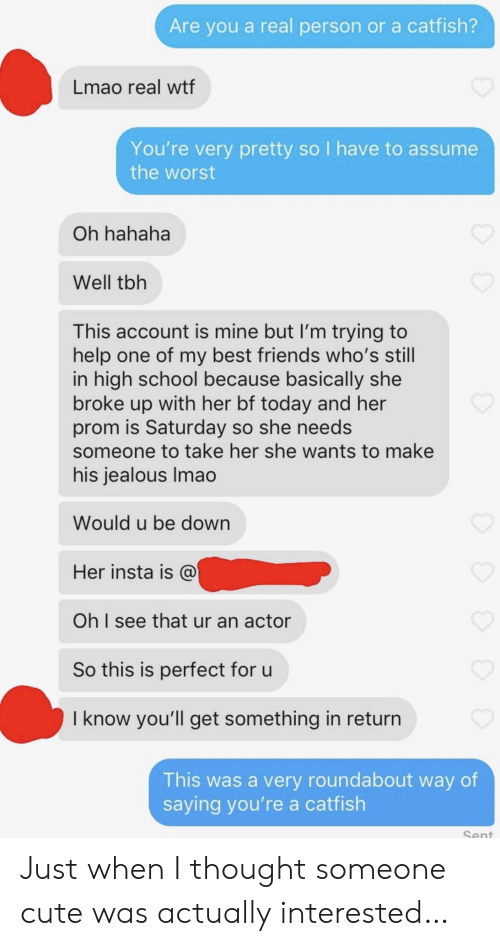 Catfished, Cute, and Friends: Are you a real person or a catfish?  Lmao real wtf  You're very pretty so I have to assume  the worst  Oh hahaha  Well tbh  This account is mine but I'm trying to  help one of my best friends who's still  in high school because basically she  broke up with her bf today and her  prom is Saturday so she needs  someone to take her she wants to make  his jealous Imao  Would u be down  Her insta is @  Oh I see that ur an actor  So this is perfect for u  I know you'll get something in return  This was a very roundabout way of  saying you're a catfish  Sent Just when I thought someone cute was actually interested…