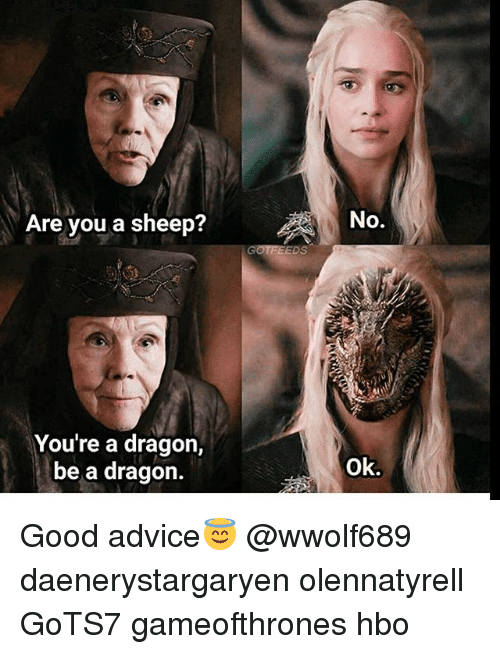 Advice, Hbo, and Memes: Are you a sheep?  No.  GOTFEEDS  You're a dragon,  be a dragon.  Ok. Good advice😇 @wwolf689 daenerystargaryen olennatyrell GoTS7 gameofthrones hbo