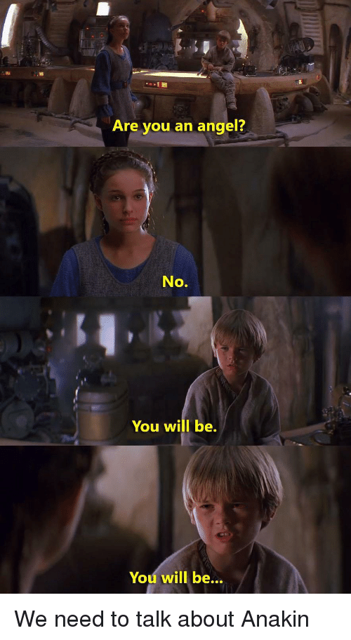 Angel, Will, and You: Are you an angel?  No  You will be.  You will be... We need to talk about Anakin