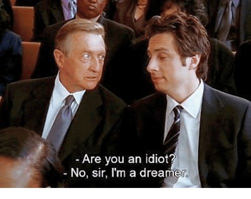 Idiot, You, and Sir: -Are you an idiot  No, sir, I'm a dreamer