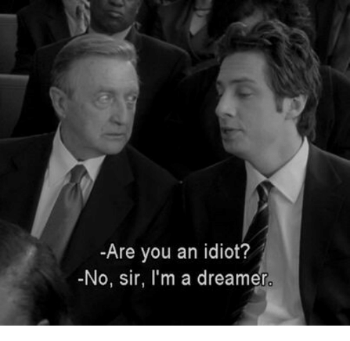 Idiot, You, and Sir: -Are you an idiot?  -No, sir, I'm a dreamer