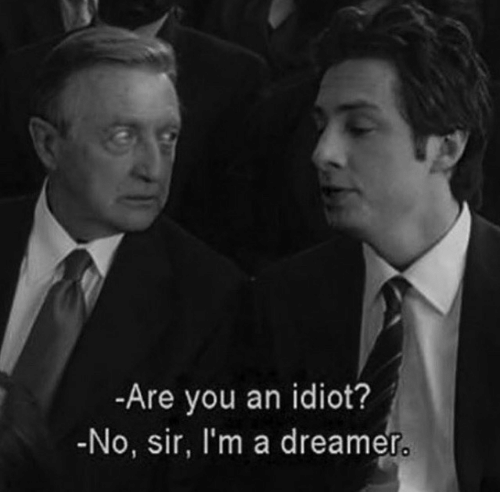 Idiot, You, and Sir: -Are you an idiot?  -No, sir, I'm a dreamer.