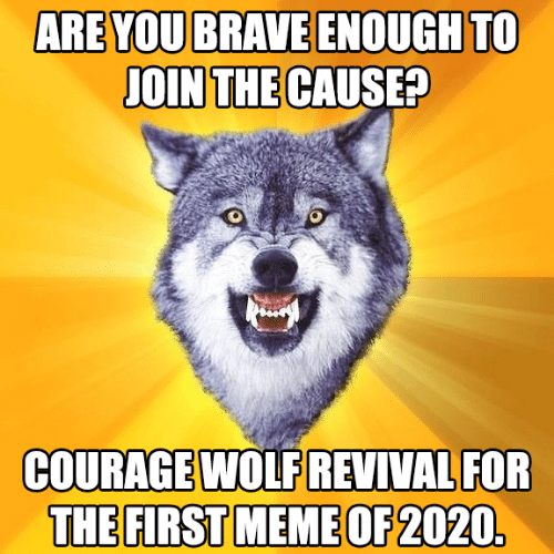 Join: ARE YOU BRAVE ENOUGH TO  JOIN THE CAUSE?  COURAGE WOLF REVIVAL FOR  THE FIRST MEME OF 2020.