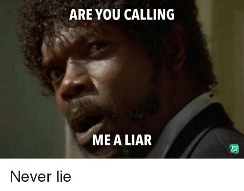 Never, You, and Lie: ARE YOU CALLING  ME A LIAR Never lie
