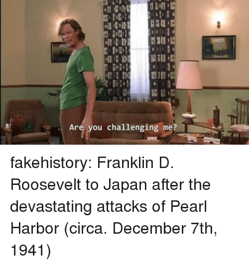 Tumblr, Blog, and Japan: Are you challenging me? fakehistory:  Franklin D. Roosevelt to Japan after the devastating attacks of Pearl Harbor (circa. December 7th, 1941)