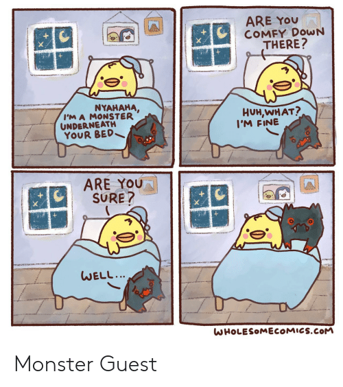 You Sure: ARE YOU  COMFY DOWN  THERE?  NYAHAHA,  I'M A MONSTER  UNDERNEATH  YOUR BED  HUH,WHAT?  I'M FINE  ARE YOU  SURE?  WELL...  WHOLESOMECOMICS.COM Monster Guest