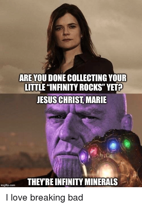 """Bad, Breaking Bad, and Jesus: ARE YOU DONE COLLECTING YOUR  LITTLE """"INFINITY ROCKS"""" YET?  JESUS CHRIST MARIE  THEYRE INFINITY MINERALS  imgflip.com I love breaking bad"""
