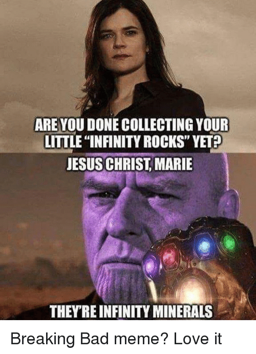"breaking bad meme: ARE YOU DONE COLLECTING YOUR  LITTLE ""INFINITY ROCKS"" YET  JESUS CHRIST, MARIE  THEYRE INFINITY MINERALS Breaking Bad meme? Love it"