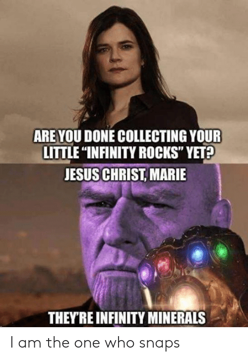 "Dank, Jesus, and Infinity: ARE YOU DONE COLLECTING YOUR  LITTLE ""INFINITY ROCKS"" YET?  JESUS CHRIST, MARIE  THEYRE INFINITY MINERALS I am the one who snaps"
