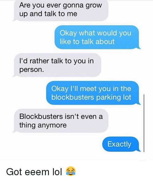 Funny, Lol, and Okay: Are you ever gonna grow  up and talk to me  Okay what would you  like to talk about  I'd rather talk to you in  person.  Okay I'll meet you in the  blockbusters parking lot  Blockbusters isn't even a  thing anymore  Exactly Got eeem lol 😂