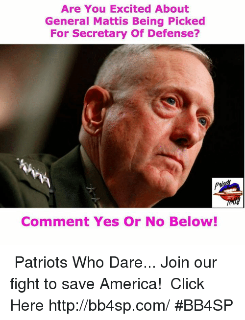 Memes, 🤖, and Matty: Are You Excited About  General Mattis Being Picked  For Secretary Of Defense?  Comment Yes or No Below! ★★★ Patriots Who Dare... Join our fight to save America! ➠ Click Here http://bb4sp.com/ #BB4SP
