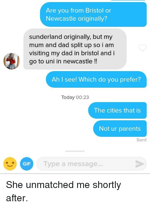 Ah I See: Are you from Bristol or  Newcastle originally?  sunderland originally, but my  mum and dad split up so i am  visiting my dad in bristol and i  go to uni in newcastle !!  Ah I see! Which do you prefer?  Today 00:23  The cities that is  Not ur parents  Sent  GIF  Type a message.. She unmatched me shortly after.