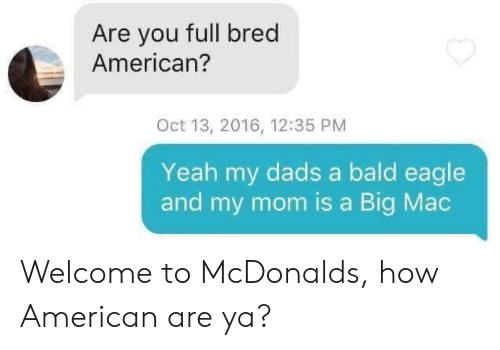 McDonalds, Yeah, and American: Are you full bred  American?  Oct 13, 2016, 12:35 PM  Yeah my dads a bald eagle  and my mom is a Big Mac Welcome to McDonalds, how American are ya?