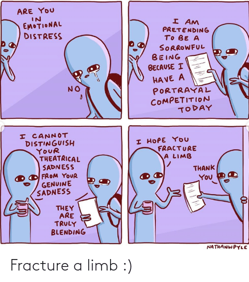 Thank You, Today, and Hope: ARE YOU  IN  EMOTIONAL  DISTRESS  I AM  PRETENDING  TO BE A  SORROWFUL  BEING  BECAUSE I  HA VE A  PORTRAYAL  COMPETITION  TODAY  NO  I CANNOT  DISTINGUISH  YOUR  THEATRICAL  SADNESS  FROM YOUR  GENUINE  SADNESS  I HOPE YOU  FRACTURE  A LIMB  THANK  You  THEY  ARE  TRULY  BLENDING  NATHANWPYLE Fracture a limb :)