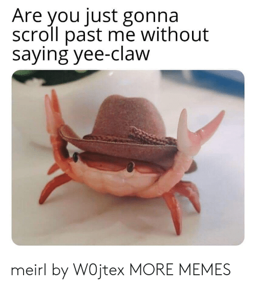 yee: Are you just gonna  scroll past me without  saying yee-claw meirl by W0jtex MORE MEMES
