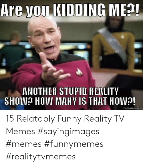 Relatably: Are you KIDDING MEO!  ANOTHER STUPID REALITY  SHOW? HOW MANY IS THAT NOW! 15 Relatably Funny Reality TV Memes #sayingimages #memes #funnymemes #realitytvmemes