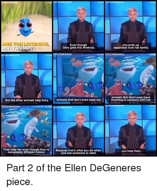 Ellen Degenerate: ARE YOU LISTENING  Even though  MR, TRUMP?  Dory gets into America,  vivola  But the other animals help Dory,  animals that don't even need her,  vivo  THE ELLE SON  They help her even though they're  Because that's what you do when  completely different colors.  you see someone in need,  she ends up  separated from her family.  animals that don't even have  anything in common with her.  you help them. Part 2 of the Ellen DeGeneres piece.