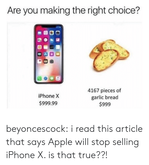 Garlic Bread: Are you making the right choice?  iPhone X  999.99  4167 pieces of  garlic bread  $999 beyoncescock:  i read this article that says Apple will stop selling iPhone X. is that true??!