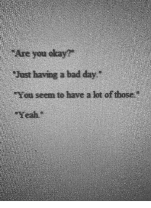 """Bad, Bad Day, and Yeah: """"Are you okay?""""  """"Just having a bad day.  """"You seem to have a lot of those.""""  """"Yeah."""