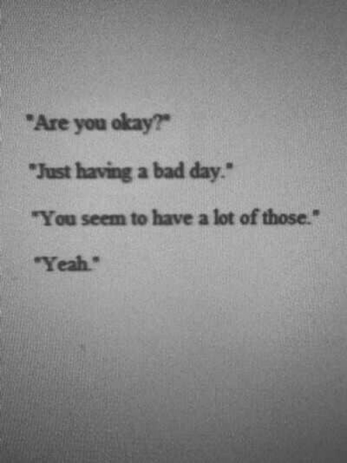 """Bad, Bad Day, and Yeah: """"Are you okay?  """"Just having a bad day  """"You seem to have a lot of those.""""  Yeah"""""""