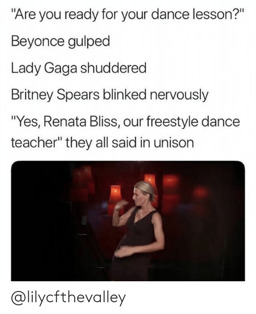 """Beyonce, Britney Spears, and Lady Gaga: """"Are you ready for your dance lesson?""""  Beyonce gulped  Lady Gaga shuddered  Britney Spears blinked nervously  """"Yes, Renata Bliss, our freestyle dance  teacher"""" they all said in unisorn @lilycfthevalley"""