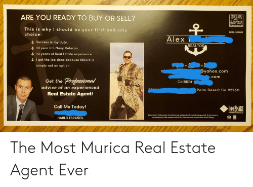 Advice, Home, and Navy: ARE YOU READY TO BUY OR SELL?  PRSRT STD  US POSTAGE  PAID  EL CAJON CA  PERMIT NO327  ECRWSSEDDM  This is why I should be your first and only  POSTAL CUSTOMER  choice:  Alex  Success is my duty.  REALTOR  i 10 year U.S.Navy Vete ran.  10 years of Real Estate experience.  I get the job done because failure is  )-1  @yahoo.com  simply not an option.  .com  Professional  advice of an experienced  Real Estate Agent!  Get the  CalBRE#  Palm Desert Ca 92260  Call Me Today!  HOMESMART  PROFESSIONALS  HomeSmart Professionals. Each brokerage independently owned and operated. If your home is  currently listed with another broker, this is not meant as a solicitation of that listing.  व र  HABLO ESPAÑOL  EALTOR The Most Murica Real Estate Agent Ever