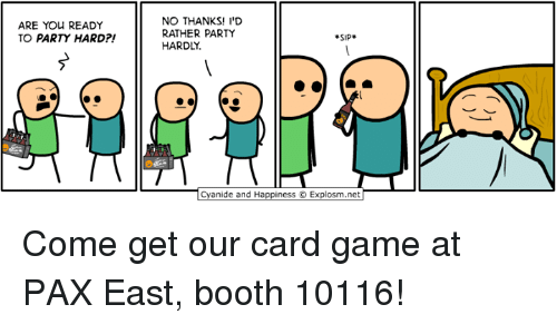 party hard: ARE YOU READY  TO PARTY HARD  NO THANKS! I'D  RATHER PARTY  SIP  HARDLY.  anide and Happiness O Explosm.net Come get our card game at PAX East, booth 10116!