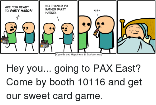 party hard: ARE YOU READY  TO PARTY HARD  NO THANKS! I'D  RATHER PARTY  SIP  HARDLY.  anide and Happiness O Explosm.net Hey you... going to PAX East? Come by booth 10116 and get our sweet card game.