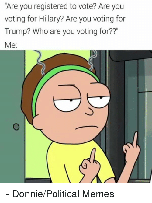 "Memes, Trump, and 🤖: ""Are you registered to vote? Are you  voting for Hillary? Are you voting for  Trump? Who are you voting for??""  Me - Donnie/Political Memes"