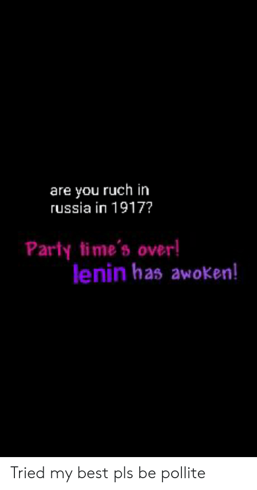 Party, Best, and History: are you ruch in  russia in 1917?  Party time's over!  lenin has awoken! Tried my best pls be pollite