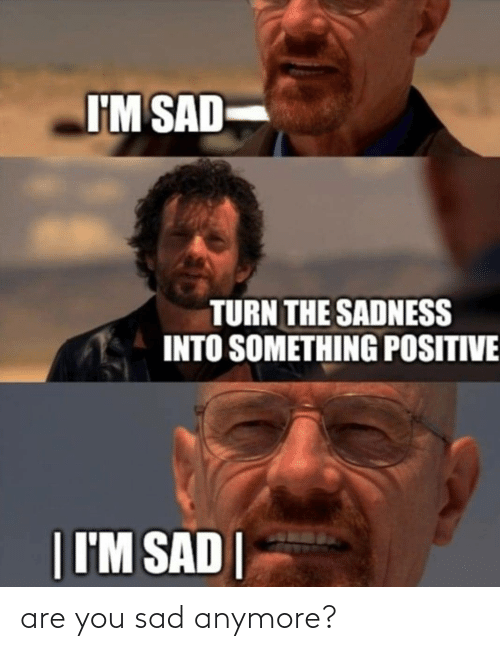 are you: are you sad anymore?