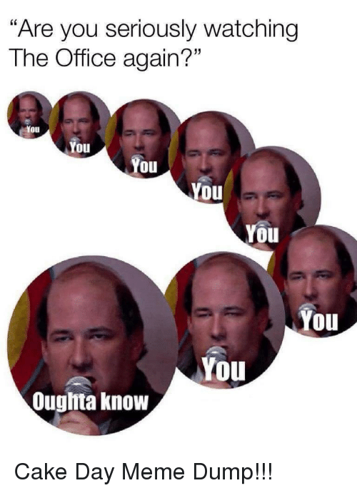 "Meme, The Office, and Cake: ""Are you seriously watching  The Office again?""  You  Oul  You  You  You  You  You  You  Ouglita know Cake Day Meme Dump!!!"