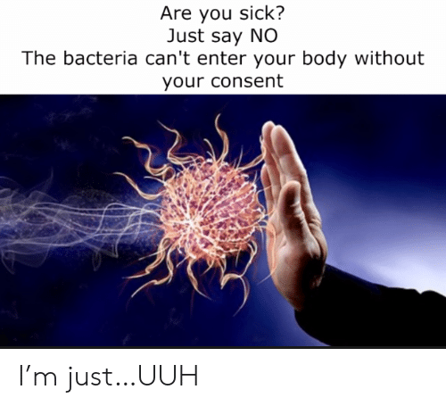 Sick, Bacteria, and You: Are you sick?  Just say NO  The bacteria can't enter your body without  your consent I'm just…UUH