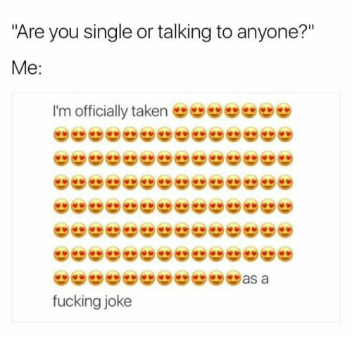"Fucking, Taken, and Humans of Tumblr: Are you single or talking to anyone?""  Me  I'm officially taken  fucking joke"
