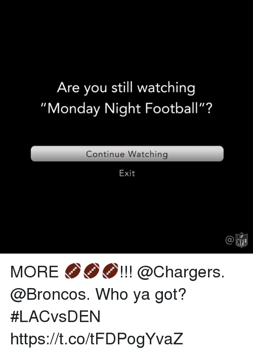 """Football, Memes, and Broncos: Are you still watching  """"Monday Night Football""""?  Continue Watchingg  Exit  Ca  @叩 MORE 🏈🏈🏈!!! @Chargers. @Broncos.  Who ya got? #LACvsDEN https://t.co/tFDPogYvaZ"""