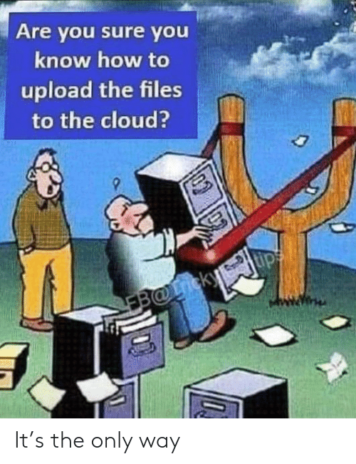You Sure: Are you sure you  know how to  upload the files  to the cloud?  EB@icky It's the only way