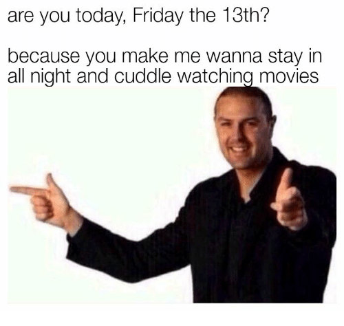 Friday, Movies, and Friday the 13th: are you today, Friday the 13th?  because you make me wanna stay in  all night and cuddle watching movies