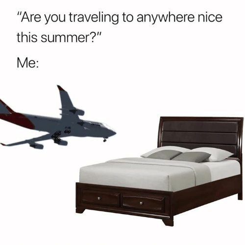 """traveling: Are you traveling to anywhere nice  this summer?""""  Me:"""