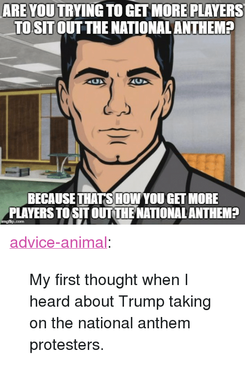 """Advice, Tumblr, and National Anthem: ARE YOU TRYING TO GET MORE PLAYERS  TOSITOUT THE NATIONAL ANTHEM?  BECAUSE THATSHOW YOU GET MORE  PLAYERS TO SIT OUTTIENATIONAL ANTHEM?  imgflip.com <p><a href=""""http://advice-animal.tumblr.com/post/165691330926/my-first-thought-when-i-heard-about-trump-taking"""" class=""""tumblr_blog"""">advice-animal</a>:</p>  <blockquote><p>My first thought when I heard about Trump taking on the national anthem protesters.</p></blockquote>"""
