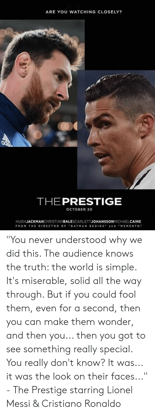"Cristiano Ronaldo, Memes, and Lionel Messi: ARE YOU WATCHING CLOSELY?  THEPRESTIGE  OCTOBER 20  HUGHJACKMANCHRISTIANBALESCARLETTJOHANSSONMICHAELCAINE  FROM THE DIRECTOR OFBATMAN BEGINS andMEMENTO ""You never understood why we did this. The audience knows the truth: the world is simple. It's miserable, solid all the way through. But if you could fool them, even for a second, then you can make them wonder, and then you... then you got to see something really special. You really don't know? It was... it was the look on their faces...""  - The Prestige starring Lionel Messi & Cristiano Ronaldo"