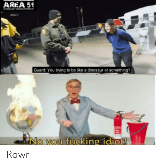 Be Like, Dinosaur, and Fucking: AREA 51  3m40s  Guard: You trying to be like a dinosaur or something?  No vou fucking idiot! Rawr